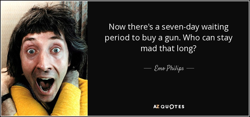 Now there's a seven-day waiting period to buy a gun. Who can stay mad that long? - Emo Philips