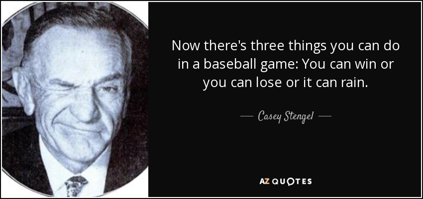 Now there's three things you can do in a baseball game: You can win or you can lose or it can rain. - Casey Stengel