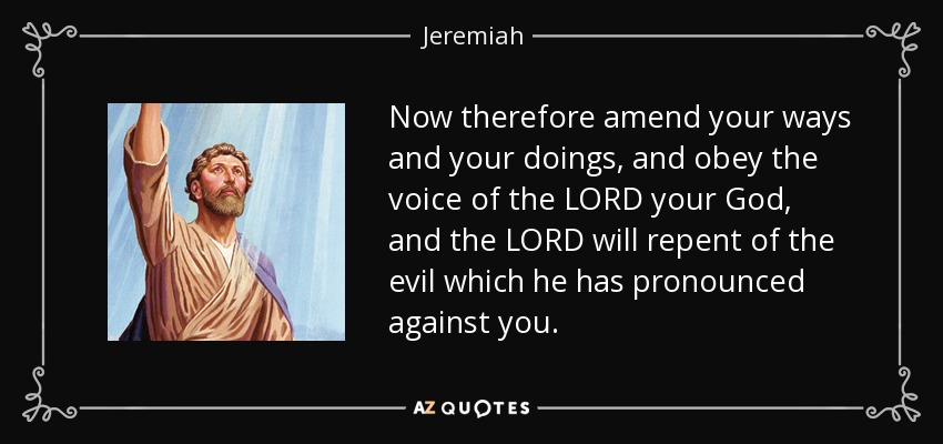 Now therefore amend your ways and your doings, and obey the voice of the LORD your God, and the LORD will repent of the evil which he has pronounced against you. - Jeremiah