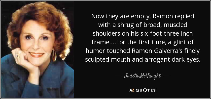 Now they are empty, Ramon replied with a shrug of broad, muscled shoulders on his six-foot-three-inch frame....For the first time, a glint of humor touched Ramon Galverra's finely sculpted mouth and arrogant dark eyes. - Judith McNaught
