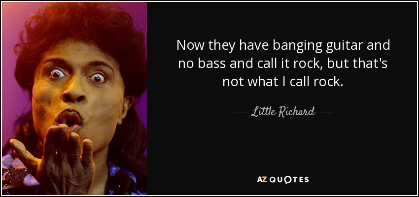 Now they have banging guitar and no bass and call it rock, but that's not what I call rock. - Little Richard