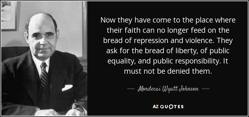 Now they have come to the place where their faith can no longer feed on the bread of repression and violence. They ask for the bread of liberty, of public equality, and public responsibility. It must not be denied them. - Mordecai Wyatt Johnson