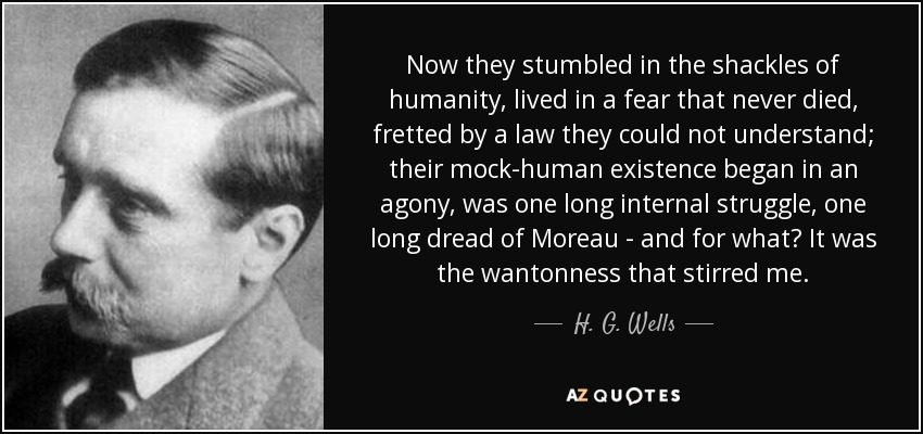 Now they stumbled in the shackles of humanity, lived in a fear that never died, fretted by a law they could not understand; their mock-human existence began in an agony, was one long internal struggle, one long dread of Moreau - and for what? It was the wantonness that stirred me. - H. G. Wells