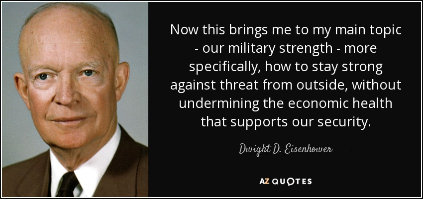 Now this brings me to my main topic - our military strength - more specifically, how to stay strong against threat from outside, without undermining the economic health that supports our security. - Dwight D. Eisenhower
