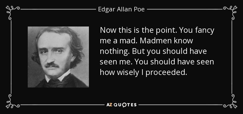 Now this is the point. You fancy me a mad. Madmen know nothing. But you should have seen me. You should have seen how wisely I proceeded. - Edgar Allan Poe