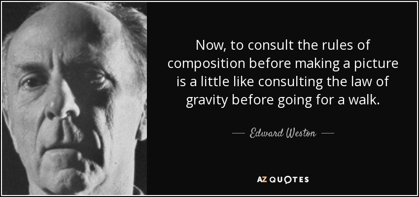Now, to consult the rules of composition before making a picture is a little like consulting the law of gravity before going for a walk. - Edward Weston
