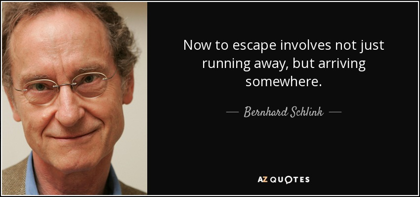 Now to escape involves not just running away, but arriving somewhere. - Bernhard Schlink