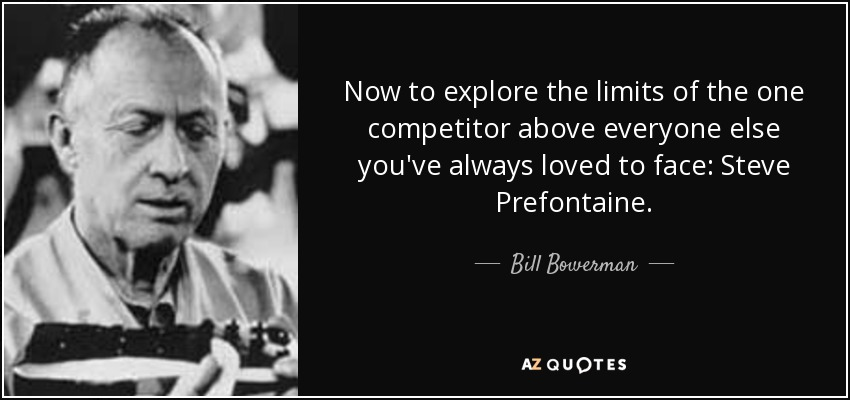 Now to explore the limits of the one competitor above everyone else you've always loved to face: Steve Prefontaine. - Bill Bowerman