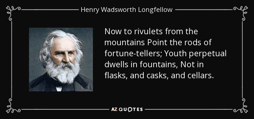 Now to rivulets from the mountains Point the rods of fortune-tellers; Youth perpetual dwells in fountains, Not in flasks, and casks, and cellars. - Henry Wadsworth Longfellow