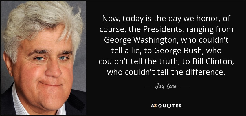 Now, today is the day we honor, of course, the Presidents, ranging from George Washington, who couldn't tell a lie, to George Bush, who couldn't tell the truth, to Bill Clinton, who couldn't tell the difference. - Jay Leno