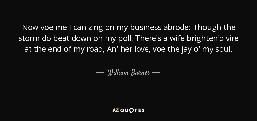 Now voe me I can zing on my business abrode: Though the storm do beat down on my poll, There's a wife brighten'd vire at the end of my road, An' her love, voe the jay o' my soul. - William Barnes