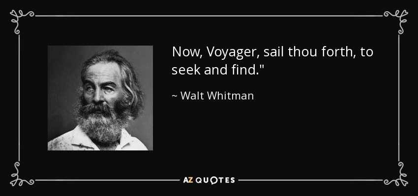 Now, Voyager, sail thou forth, to seek and find.