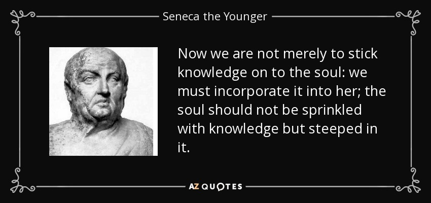 Now we are not merely to stick knowledge on to the soul: we must incorporate it into her; the soul should not be sprinkled with knowledge but steeped in it. - Seneca the Younger