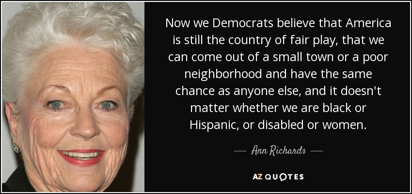 Now we Democrats believe that America is still the country of fair play, that we can come out of a small town or a poor neighborhood and have the same chance as anyone else, and it doesn't matter whether we are black or Hispanic, or disabled or women. - Ann Richards
