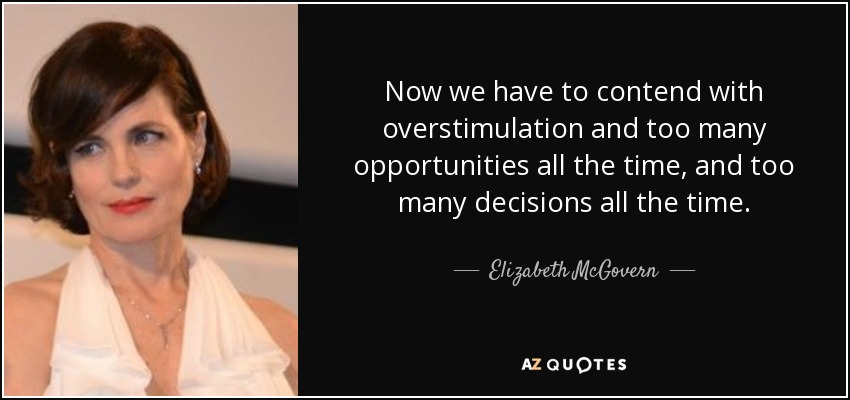 Now we have to contend with overstimulation and too many opportunities all the time, and too many decisions all the time. - Elizabeth McGovern