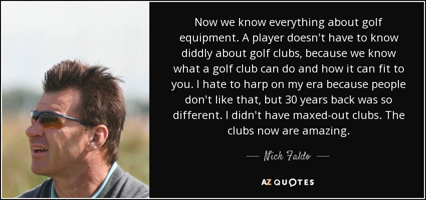 Now we know everything about golf equipment. A player doesn't have to know diddly about golf clubs, because we know what a golf club can do and how it can fit to you. I hate to harp on my era because people don't like that, but 30 years back was so different. I didn't have maxed-out clubs. The clubs now are amazing. - Nick Faldo