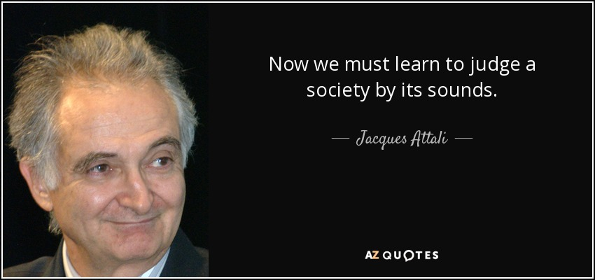 Now we must learn to judge a society by its sounds. - Jacques Attali
