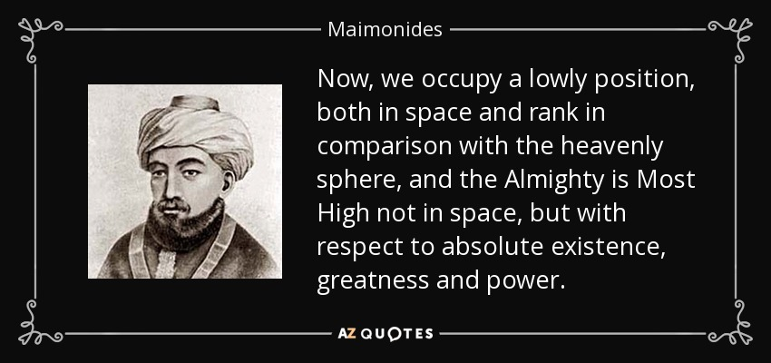 Now, we occupy a lowly position, both in space and rank in comparison with the heavenly sphere, and the Almighty is Most High not in space, but with respect to absolute existence, greatness and power. - Maimonides