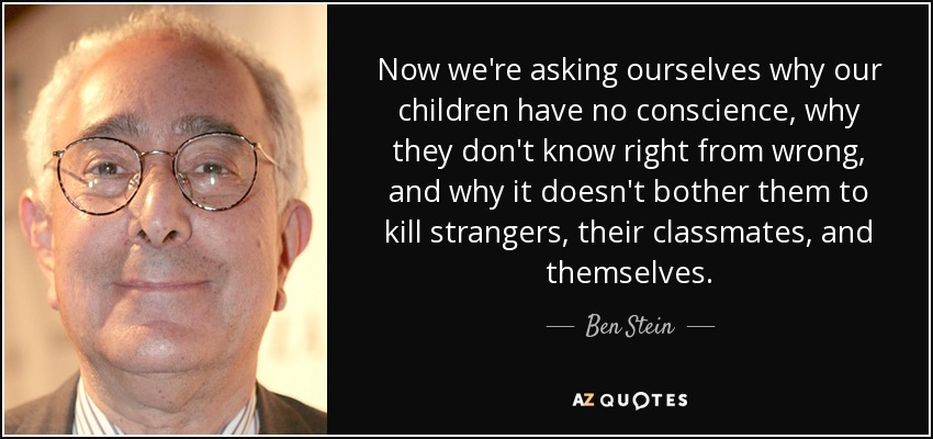 Now we're asking ourselves why our children have no conscience, why they don't know right from wrong, and why it doesn't bother them to kill strangers, their classmates, and themselves. - Ben Stein