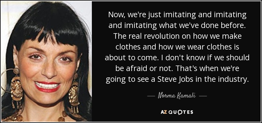 Now, we're just imitating and imitating and imitating what we've done before. The real revolution on how we make clothes and how we wear clothes is about to come. I don't know if we should be afraid or not. That's when we're going to see a Steve Jobs in the industry. - Norma Kamali