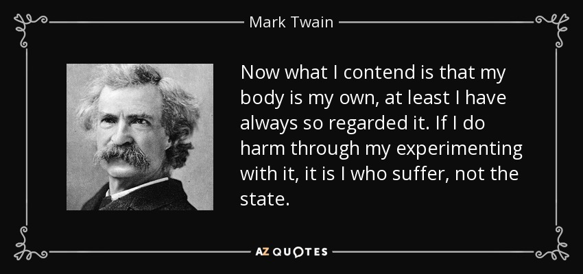 Now what I contend is that my body is my own, at least I have always so regarded it. If I do harm through my experimenting with it, it is I who suffer, not the state. - Mark Twain