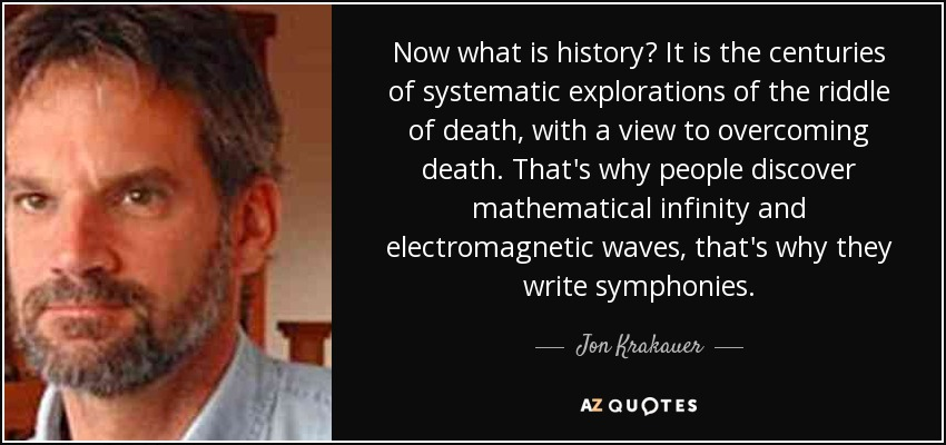 Now what is history? It is the centuries of systematic explorations of the riddle of death, with a view to overcoming death. That's why people discover mathematical infinity and electromagnetic waves, that's why they write symphonies.. - Jon Krakauer