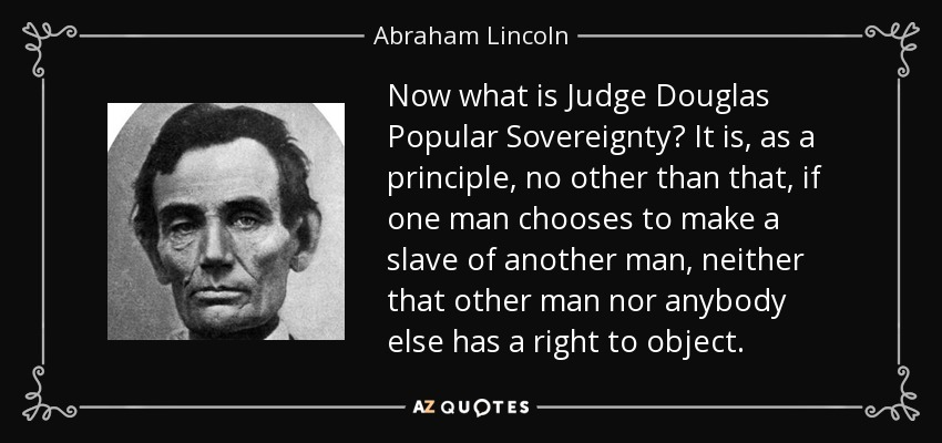 Now what is Judge Douglas Popular Sovereignty? It is, as a principle, no other than that, if one man chooses to make a slave of another man, neither that other man nor anybody else has a right to object. - Abraham Lincoln
