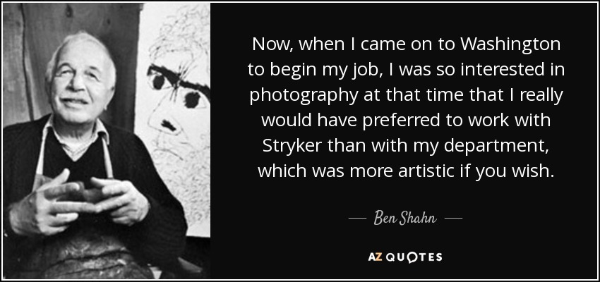 Now, when I came on to Washington to begin my job, I was so interested in photography at that time that I really would have preferred to work with Stryker than with my department, which was more artistic if you wish. - Ben Shahn