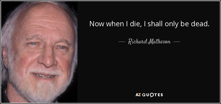 Now when I die, I shall only be dead. - Richard Matheson