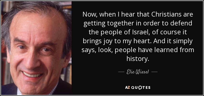 Now, when I hear that Christians are getting together in order to defend the people of Israel, of course it brings joy to my heart. And it simply says, look, people have learned from history. - Elie Wiesel