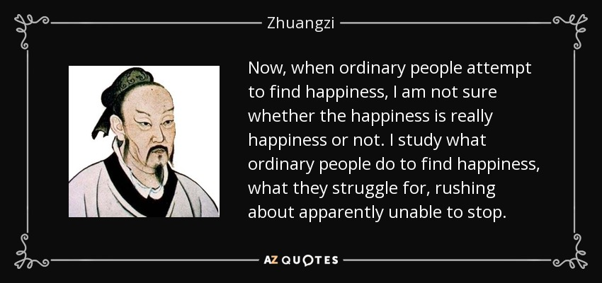 Now, when ordinary people attempt to find happiness, I am not sure whether the happiness is really happiness or not. I study what ordinary people do to find happiness, what they struggle for, rushing about apparently unable to stop. - Zhuangzi