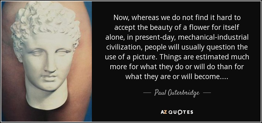 Now, whereas we do not find it hard to accept the beauty of a flower for itself alone, in present-day, mechanical-industrial civilization, people will usually question the use of a picture. Things are estimated much more for what they do or will do than for what they are or will become... . - Paul Outerbridge