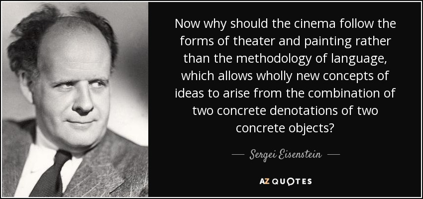 Now why should the cinema follow the forms of theater and painting rather than the methodology of language, which allows wholly new concepts of ideas to arise from the combination of two concrete denotations of two concrete objects? - Sergei Eisenstein