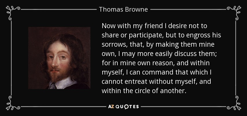 Now with my friend I desire not to share or participate, but to engross his sorrows, that, by making them mine own, I may more easily discuss them; for in mine own reason, and within myself, I can command that which I cannot entreat without myself, and within the circle of another. - Thomas Browne