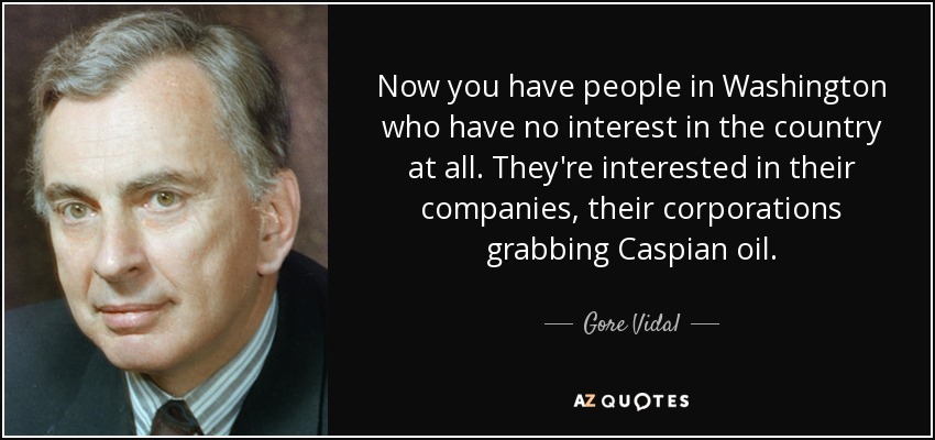 Now you have people in Washington who have no interest in the country at all. They're interested in their companies, their corporations grabbing Caspian oil. - Gore Vidal