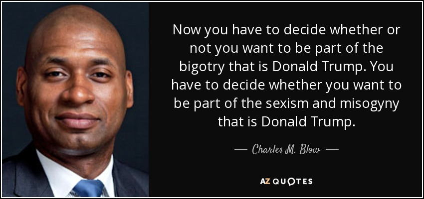Now you have to decide whether or not you want to be part of the bigotry that is Donald Trump. You have to decide whether you want to be part of the sexism and misogyny that is Donald Trump. - Charles M. Blow
