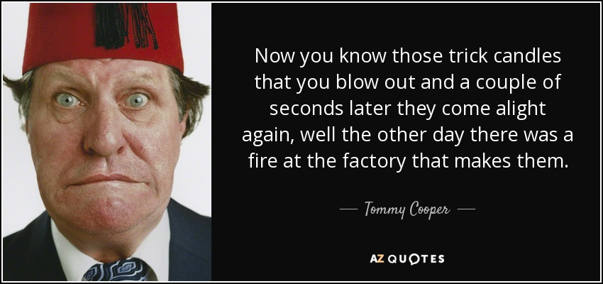 Now you know those trick candles that you blow out and a couple of seconds later they come alight again, well the other day there was a fire at the factory that makes them. - Tommy Cooper