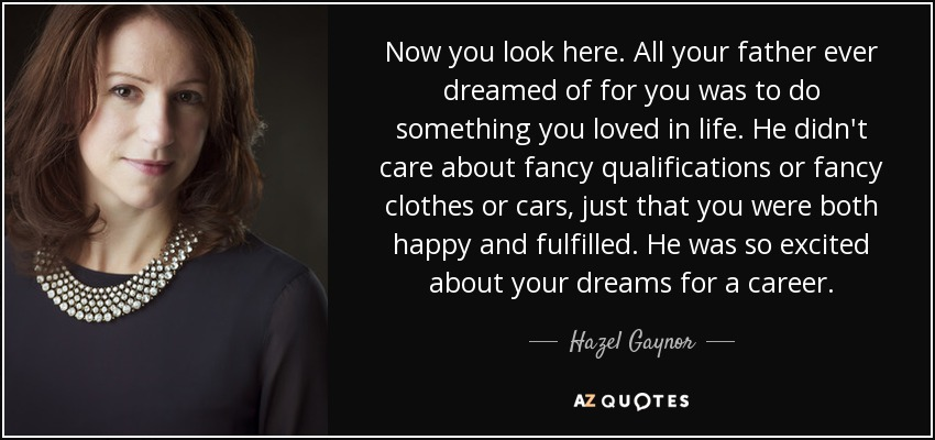 Now you look here. All your father ever dreamed of for you was to do something you loved in life. He didn't care about fancy qualifications or fancy clothes or cars, just that you were both happy and fulfilled. He was so excited about your dreams for a career. - Hazel Gaynor