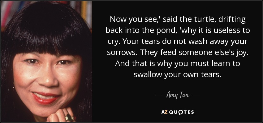 Now you see,' said the turtle, drifting back into the pond, 'why it is useless to cry. Your tears do not wash away your sorrows. They feed someone else's joy. And that is why you must learn to swallow your own tears. - Amy Tan