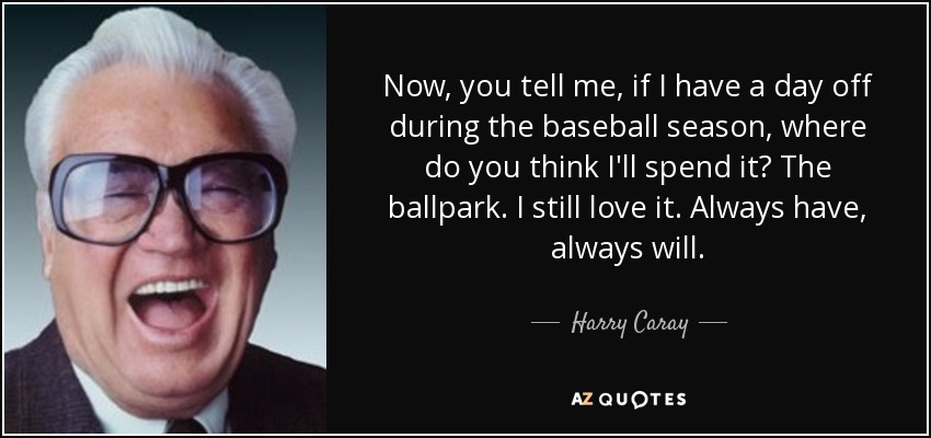 Now, you tell me, if I have a day off during the baseball season, where do you think I'll spend it? The ballpark. I still love it. Always have, always will. - Harry Caray