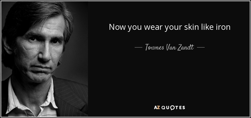 Now you wear your skin like iron - Townes Van Zandt