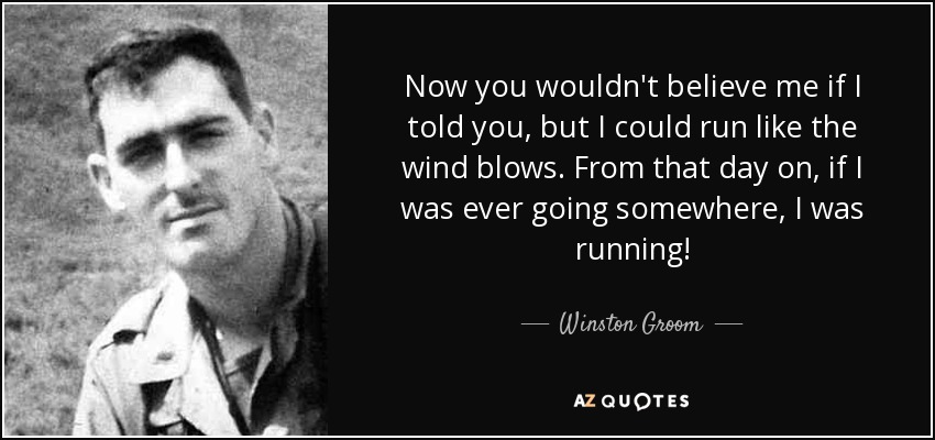 Now you wouldn't believe me if I told you, but I could run like the wind blows. From that day on, if I was ever going somewhere, I was running! - Winston Groom