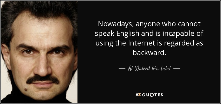Nowadays, anyone who cannot speak English and is incapable of using the Internet is regarded as backward. - Al-Waleed bin Talal