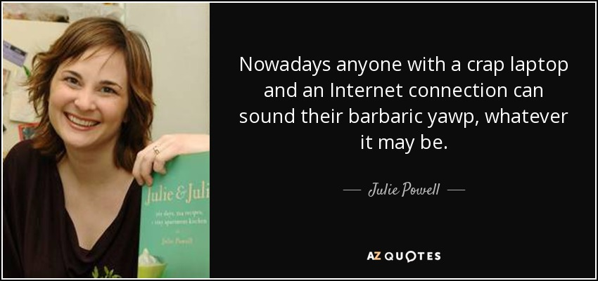 Nowadays anyone with a crap laptop and an Internet connection can sound their barbaric yawp, whatever it may be. - Julie Powell