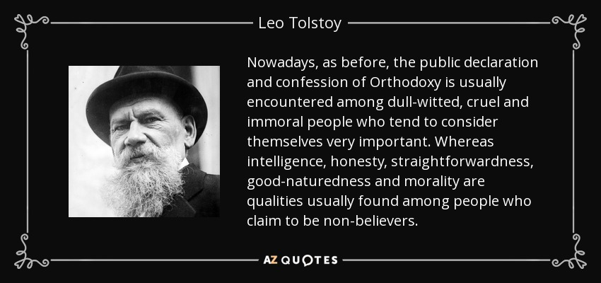 Nowadays, as before, the public declaration and confession of Orthodoxy is usually encountered among dull-witted, cruel and immoral people who tend to consider themselves very important. Whereas intelligence, honesty, straightforwardness, good-naturedness and morality are qualities usually found among people who claim to be non-believers. - Leo Tolstoy