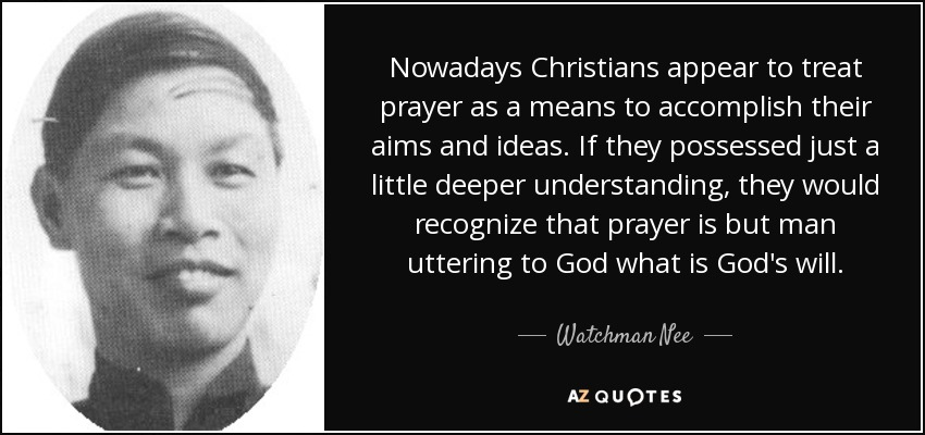 Nowadays Christians appear to treat prayer as a means to accomplish their aims and ideas. If they possessed just a little deeper understanding, they would recognize that prayer is but man uttering to God what is God's will. - Watchman Nee