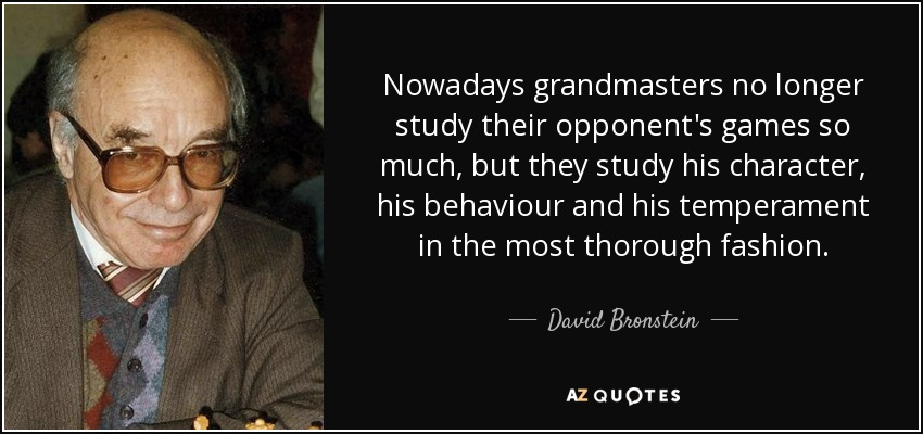 Nowadays grandmasters no longer study their opponent's games so much, but they study his character, his behaviour and his temperament in the most thorough fashion. - David Bronstein