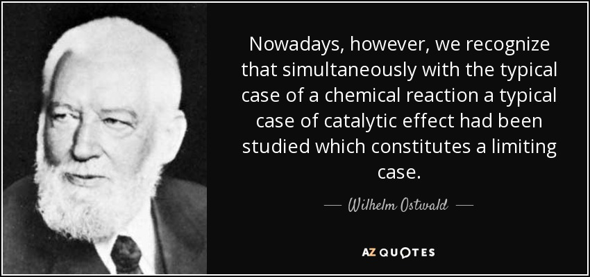 Nowadays, however, we recognize that simultaneously with the typical case of a chemical reaction a typical case of catalytic effect had been studied which constitutes a limiting case. - Wilhelm Ostwald