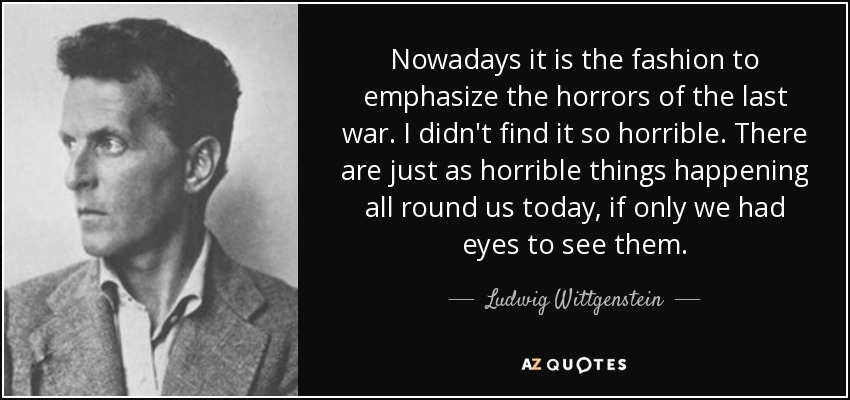 Nowadays it is the fashion to emphasize the horrors of the last war. I didn't find it so horrible. There are just as horrible things happening all round us today, if only we had eyes to see them. - Ludwig Wittgenstein