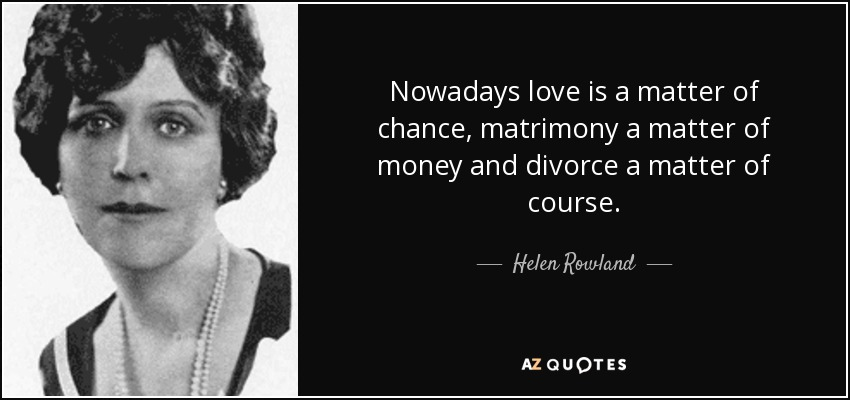 Nowadays love is a matter of chance, matrimony a matter of money and divorce a matter of course. - Helen Rowland